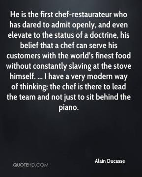 Alain Ducasse - He is the first chef-restaurateur who has dared to admit openly, and even elevate to the status of a doctrine, his belief that a chef can serve his customers with the world's finest food without constantly slaving at the stove himself. ... I have a very modern way of thinking; the chef is there to lead the team and not just to sit behind the piano.