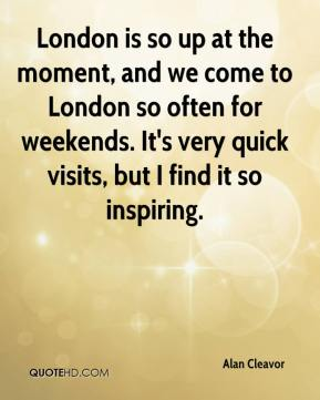 Alan Cleavor - London is so up at the moment, and we come to London so often for weekends. It's very quick visits, but I find it so inspiring.