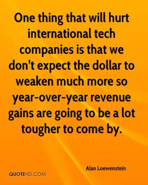 Alan Loewenstein - One thing that will hurt international tech companies is that we don't expect the dollar to weaken much more so year-over-year revenue gains are going to be a lot tougher to come by.