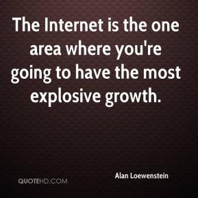 Alan Loewenstein - The Internet is the one area where you're going to have the most explosive growth.