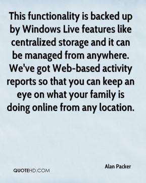 Alan Packer - This functionality is backed up by Windows Live features like centralized storage and it can be managed from anywhere. We've got Web-based activity reports so that you can keep an eye on what your family is doing online from any location.