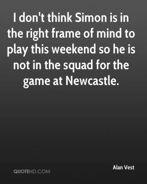 Alan Vest - I don't think Simon is in the right frame of mind to play this weekend so he is not in the squad for the game at Newcastle.