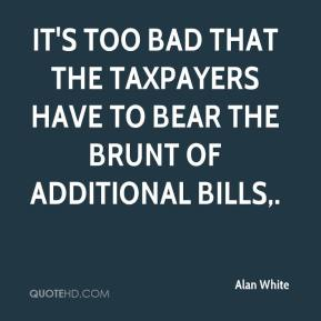 Alan White - It's too bad that the taxpayers have to bear the brunt of additional bills.
