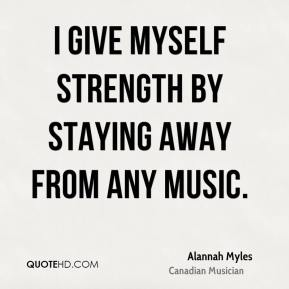 I give myself strength by staying away from any music.