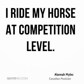 I ride my horse at competition level.