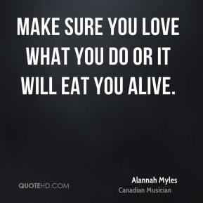 Make sure you love what you do or it will eat you alive.