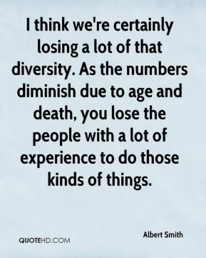 I think we're certainly losing a lot of that diversity. As the numbers diminish due to age and death, you lose the people with a lot of experience to do those kinds of things.