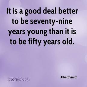 Albert Smith - It is a good deal better to be seventy-nine years young than it is to be fifty years old.