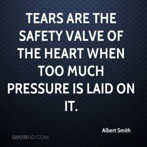 Tears are the safety valve of the heart when too much pressure is laid on it.