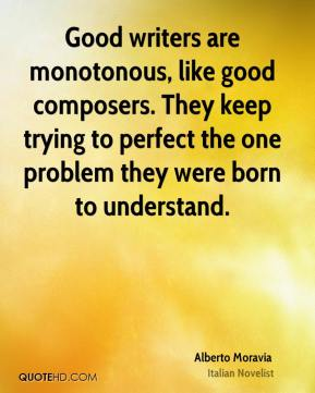 Good writers are monotonous, like good composers. They keep trying to perfect the one problem they were born to understand.