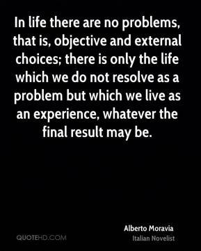 In life there are no problems, that is, objective and external choices; there is only the life which we do not resolve as a problem but which we live as an experience, whatever the final result may be.