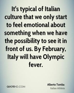 Alberto Tomba - It's typical of Italian culture that we only start to feel emotional about something when we have the possibility to see it in front of us. By February, Italy will have Olympic fever.