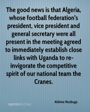 Aldrine Nsubuga - The good news is that Algeria, whose football federation's president, vice president and general secretary were all present in the meeting agreed to immediately establish close links with Uganda to re-invigorate the competitive spirit of our national team the Cranes.