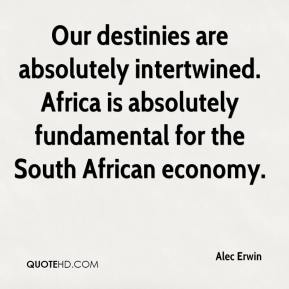 Our destinies are absolutely intertwined. Africa is absolutely fundamental for the South African economy.