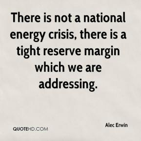 Alec Erwin - There is not a national energy crisis, there is a tight reserve margin which we are addressing.