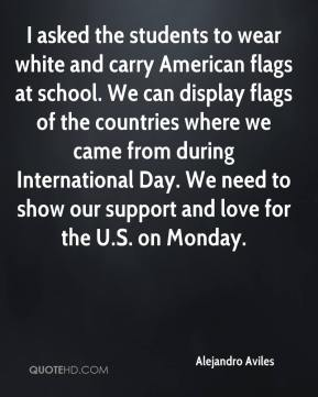 Alejandro Aviles - I asked the students to wear white and carry American flags at school. We can display flags of the countries where we came from during International Day. We need to show our support and love for the U.S. on Monday.