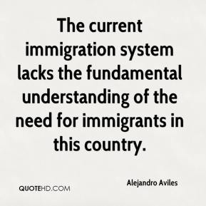 The current immigration system lacks the fundamental understanding of the need for immigrants in this country.