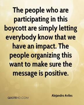 Alejandro Aviles - The people who are participating in this boycott are simply letting everybody know that we have an impact. The people organizing this want to make sure the message is positive.