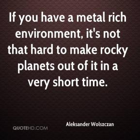 Aleksander Wolszczan - If you have a metal rich environment, it's not that hard to make rocky planets out of it in a very short time.