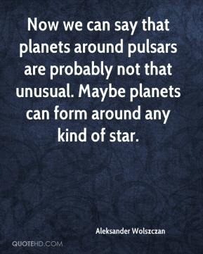 Aleksander Wolszczan - Now we can say that (planets around pulsars) are not uncommon.