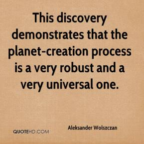 Aleksander Wolszczan - This discovery demonstrates that the planet-creation process is a very robust and a very universal one.