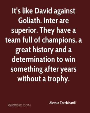 Alessio Tacchinardi - It's like David against Goliath. Inter are superior. They have a team full of champions, a great history and a determination to win something after years without a trophy.