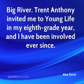 Alex Davis - Big River. Trent Anthony invited me to Young Life in my eighth-grade year, and I have been involved ever since.