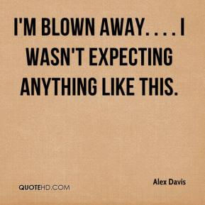 Alex Davis - I'm blown away. . . . I wasn't expecting anything like this.