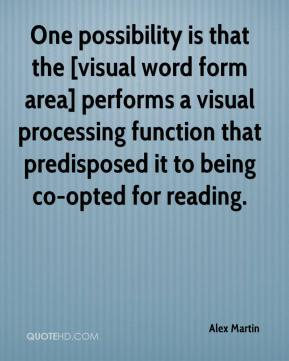 Alex Martin - One possibility is that the [visual word form area] performs a visual processing function that predisposed it to being co-opted for reading.