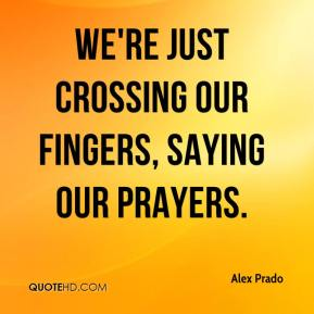 Alex Prado - We're just crossing our fingers, saying our prayers.