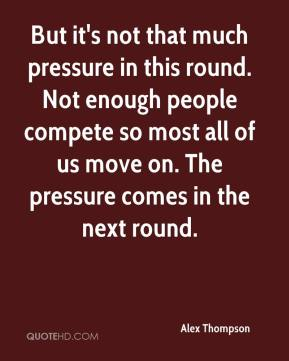 Alex Thompson - But it's not that much pressure in this round. Not enough people compete so most all of us move on. The pressure comes in the next round.