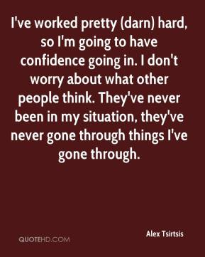 I've worked pretty (darn) hard, so I'm going to have confidence going in. I don't worry about what other people think. They've never been in my situation, they've never gone through things I've gone through.