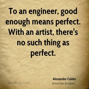 Alexander Calder - To an engineer, good enough means perfect. With an artist, there's no such thing as perfect.