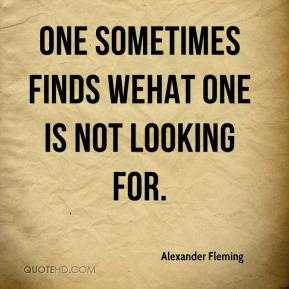 Alexander Fleming - One sometimes finds wehat one is not looking for.