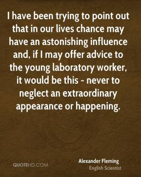 Alexander Fleming - I have been trying to point out that in our lives chance may have an astonishing influence and, if I may offer advice to the young laboratory worker, it would be this - never to neglect an extraordinary appearance or happening.