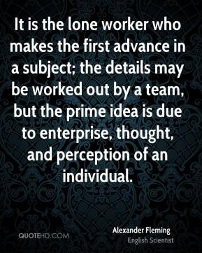 Alexander Fleming - It is the lone worker who makes the first advance in a subject; the details may be worked out by a team, but the prime idea is due to enterprise, thought, and perception of an individual.