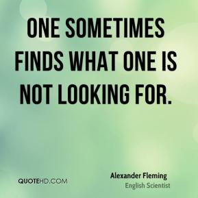 Alexander Fleming - One sometimes finds what one is not looking for.