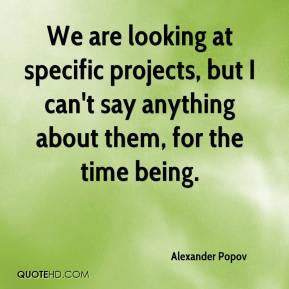 Alexander Popov - We are looking at specific projects, but I can't say anything about them, for the time being.