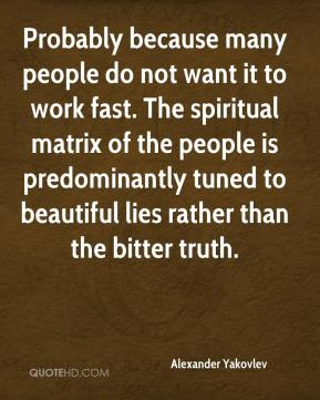 Alexander Yakovlev - Probably because many people do not want it to work fast. The spiritual matrix of the people is predominantly tuned to beautiful lies rather than the bitter truth.