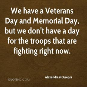 Alexandra McGregor - We have a Veterans Day and Memorial Day, but we don't have a day for the troops that are fighting right now.