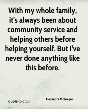 Alexandra McGregor - With my whole family, it's always been about community service and helping others before helping yourself. But I've never done anything like this before.