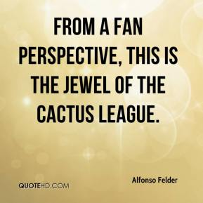 Alfonso Felder - From a fan perspective, this is the jewel of the Cactus League.