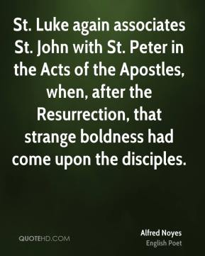 Alfred Noyes - St. Luke again associates St. John with St. Peter in the Acts of the Apostles, when, after the Resurrection, that strange boldness had come upon the disciples.
