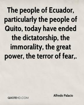 Alfredo Palacio - The people of Ecuador, particularly the people of Quito, today have ended the dictatorship, the immorality, the great power, the terror of fear.