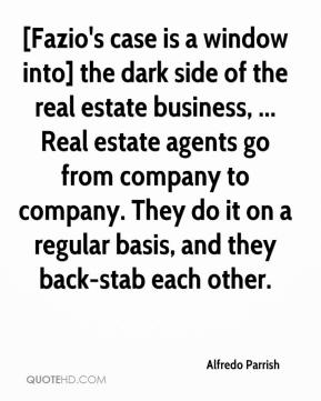 Alfredo Parrish - [Fazio's case is a window into] the dark side of the real estate business, ... Real estate agents go from company to company. They do it on a regular basis, and they back-stab each other.