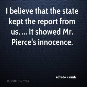 Alfredo Parrish - I believe that the state kept the report from us, ... It showed Mr. Pierce's innocence.