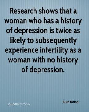 Alice Domar - Research shows that a woman who has a history of depression is twice as likely to subsequently experience infertility as a woman with no history of depression.