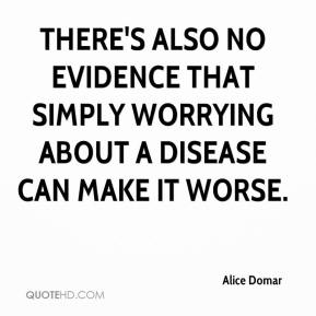 There's also no evidence that simply worrying about a disease can make it worse.