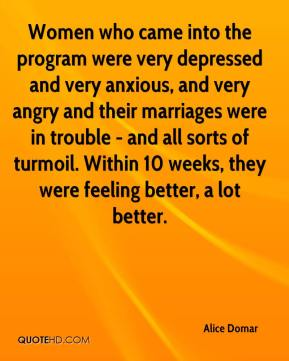 Women who came into the program were very depressed and very anxious, and very angry and their marriages were in trouble - and all sorts of turmoil. Within 10 weeks, they were feeling better, a lot better.