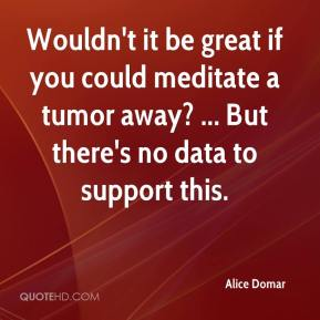 Alice Domar - Wouldn't it be great if you could meditate a tumor away? ... But there's no data to support this.